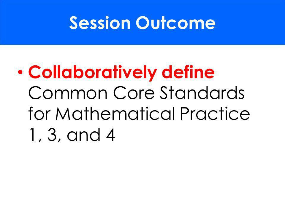 Session Outcome Collaboratively define Common Core Standards for Mathematical Practice 1, 3, and 4.