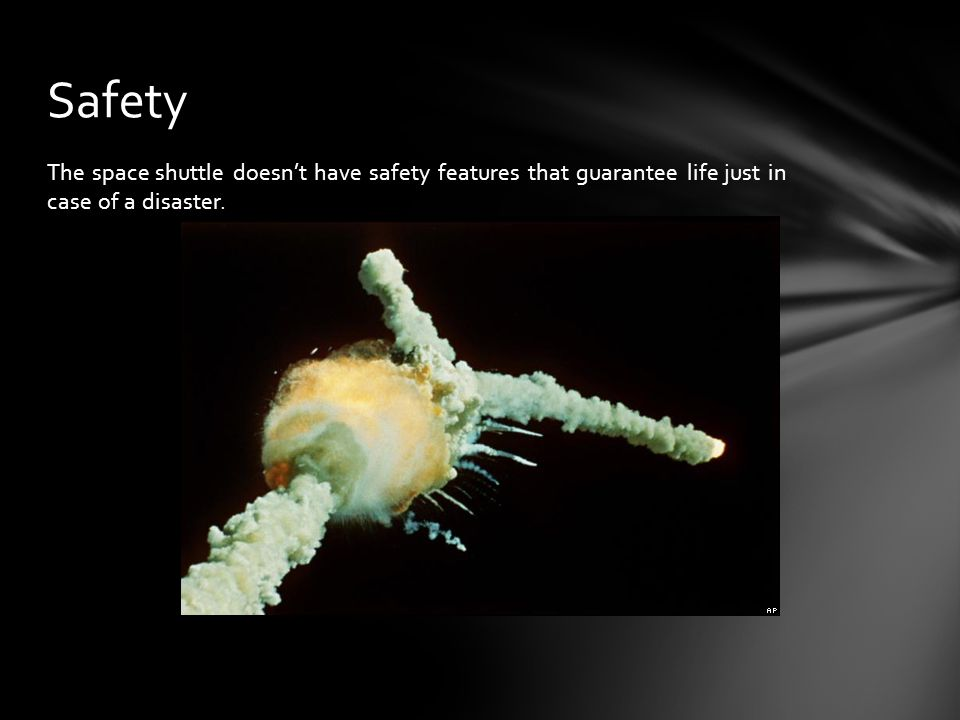 Safety The space shuttle doesn't have safety features that guarantee life just in case of a disaster.
