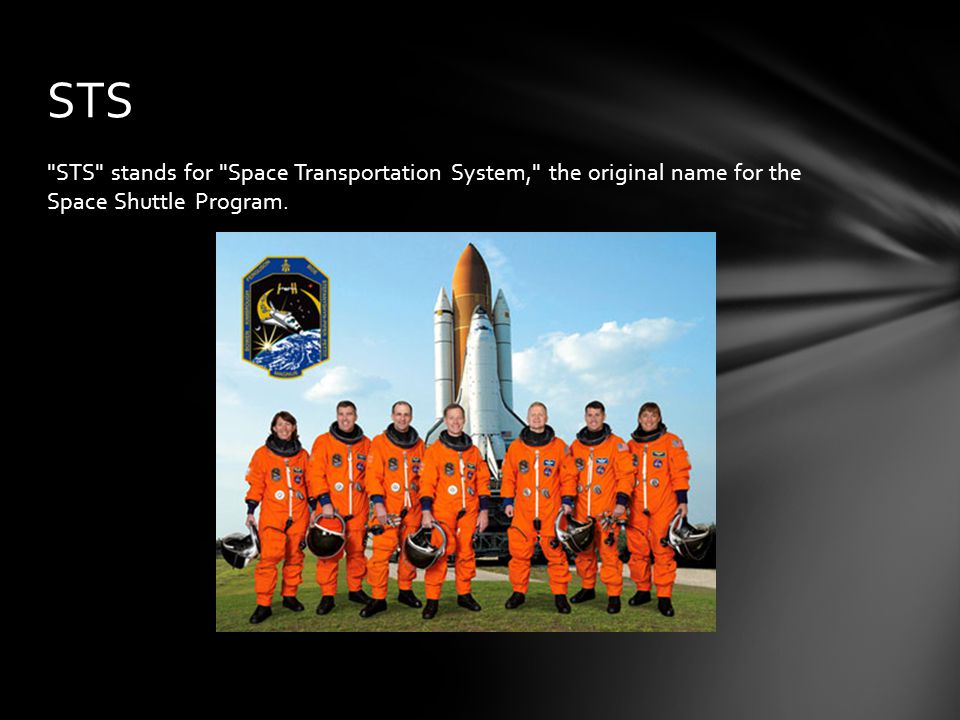 STS STS stands for Space Transportation System, the original name for the Space Shuttle Program.