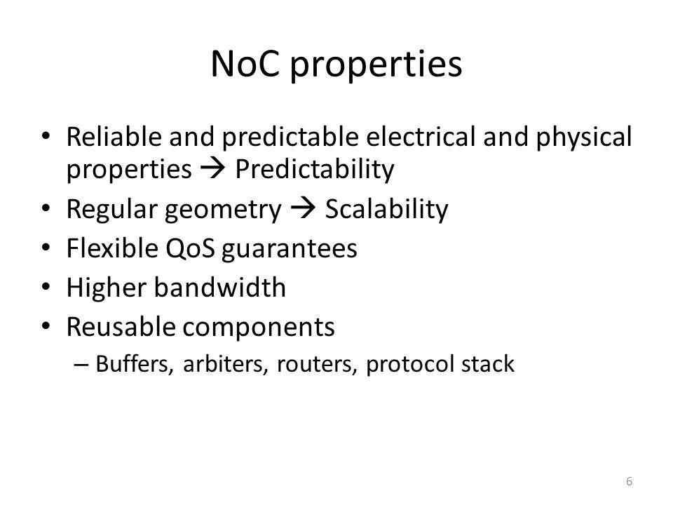 NoC properties Reliable and predictable electrical and physical properties  Predictability. Regular geometry  Scalability.