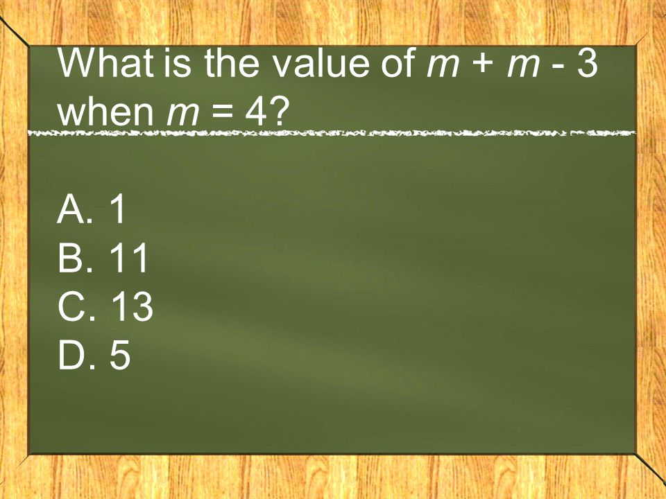 What is the value of m + m - 3 when m = 4 A. 1 B. 11 C. 13 D. 5