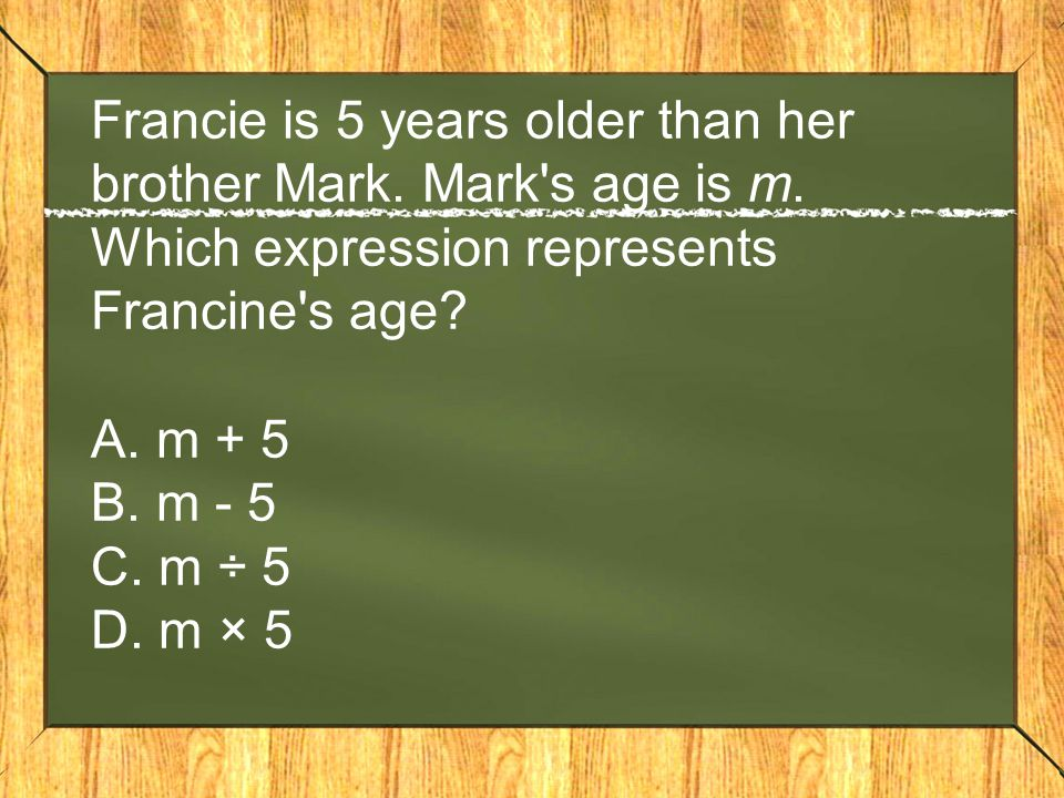 Francie is 5 years older than her brother Mark. Mark s age is m