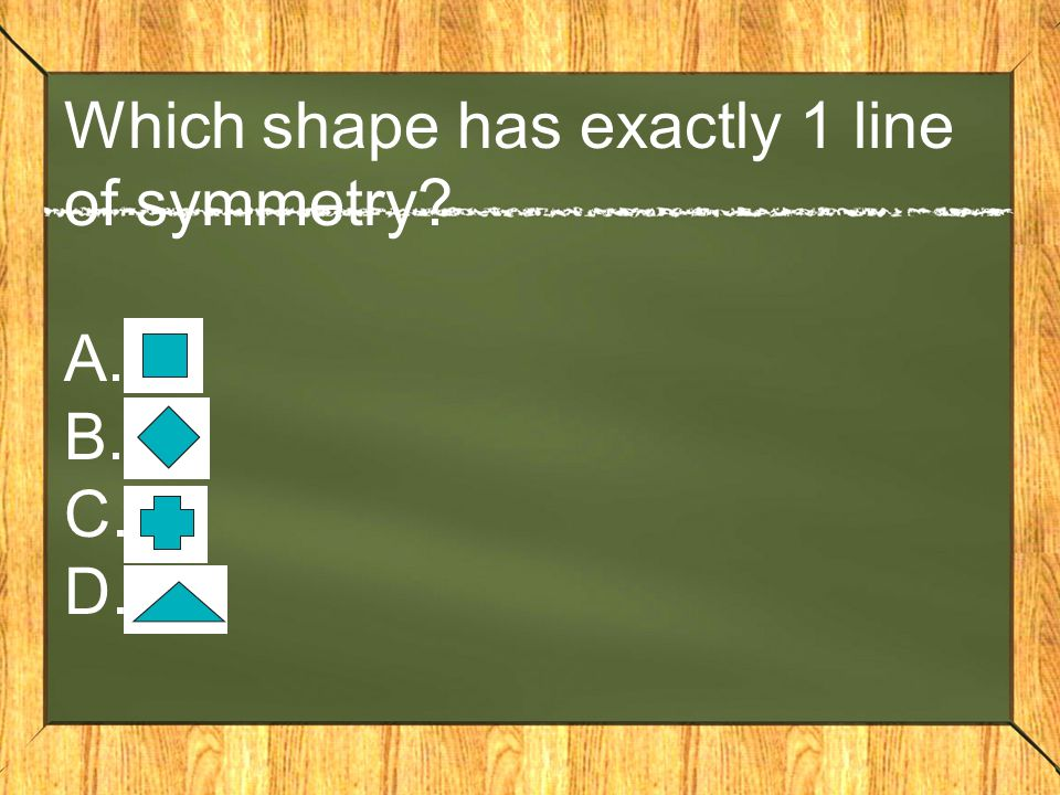 Which shape has exactly 1 line of symmetry A. B. C. D.