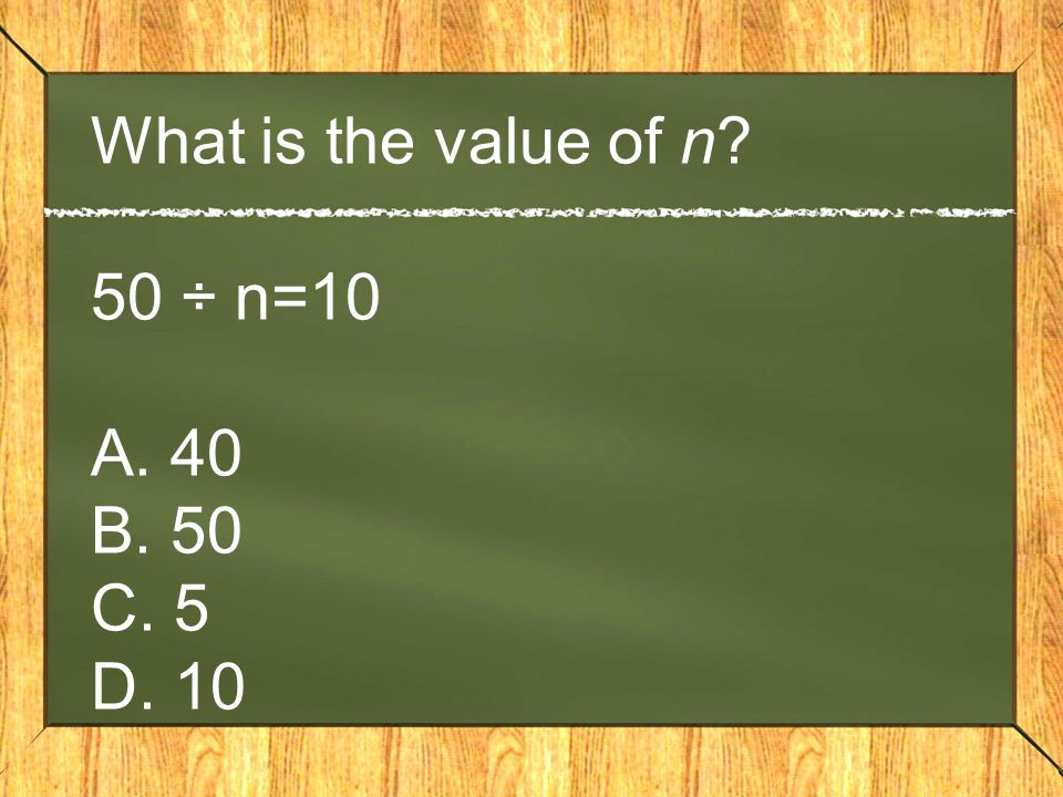 What is the value of n 50 ÷ n=10 A. 40 B. 50 C. 5 D. 10