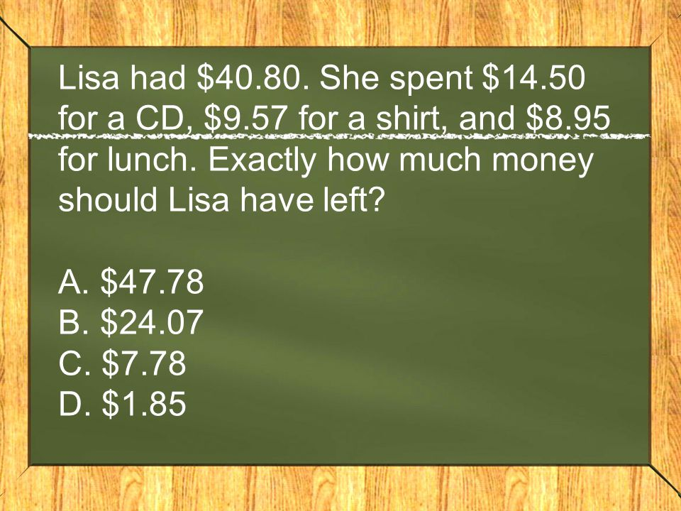 Lisa had $40. 80. She spent $14. 50 for a CD, $9