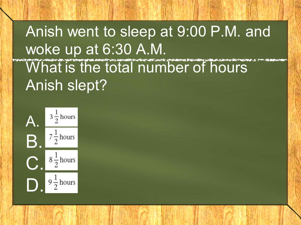Anish went to sleep at 9:00 P. M. and woke up at 6:30 A. M
