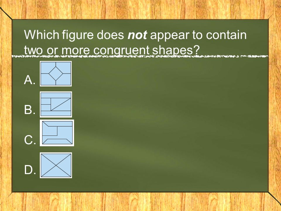 Which figure does not appear to contain two or more congruent shapes A. B. C. D.