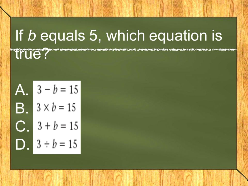 If b equals 5, which equation is true A. B. C. D.