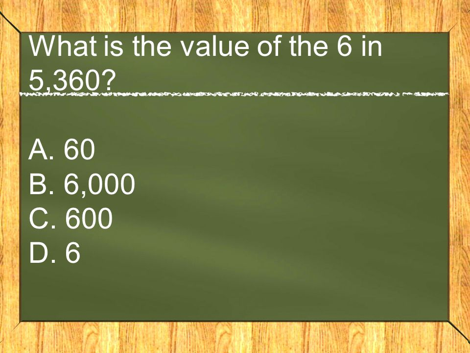 What is the value of the 6 in 5,360 A. 60 B. 6,000 C. 600 D. 6