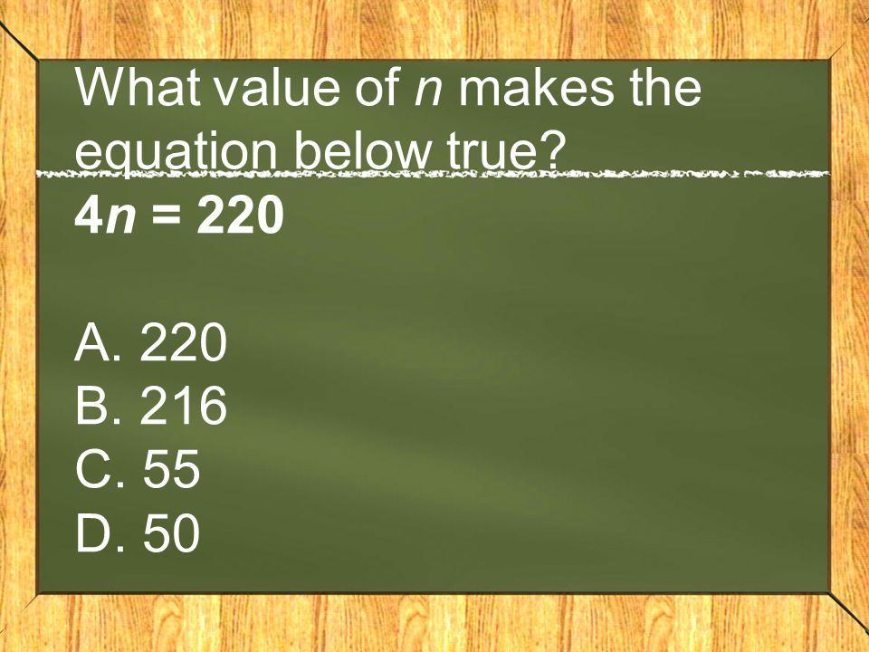 What value of n makes the equation below true 4n = 220 A. 220 B. 216 C. 55 D. 50