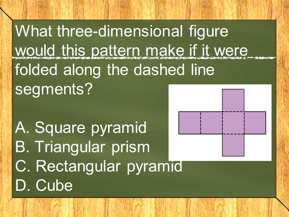 What three-dimensional figure would this pattern make if it were folded along the dashed line segments.
