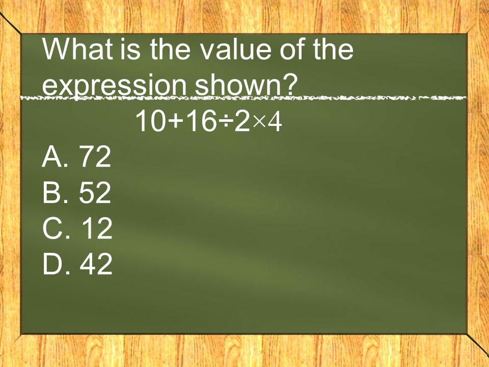 What is the value of the expression shown. 10+16÷2×4 A. 72 B. 52 C