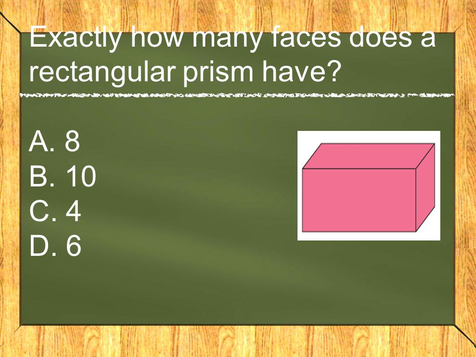 Exactly how many faces does a rectangular prism have A. 8 B. 10 C. 4 D. 6