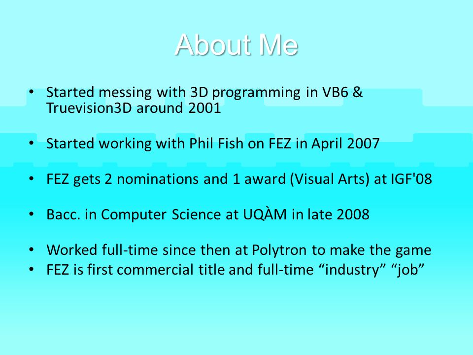 About Me Started messing with 3D programming in VB6 & Truevision3D around 2001. Started working with Phil Fish on FEZ in April 2007.