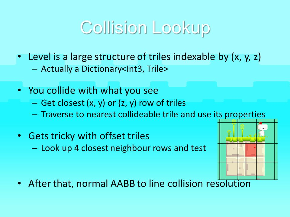 Collision Lookup Level is a large structure of triles indexable by (x, y, z) Actually a Dictionary<Int3, Trile>