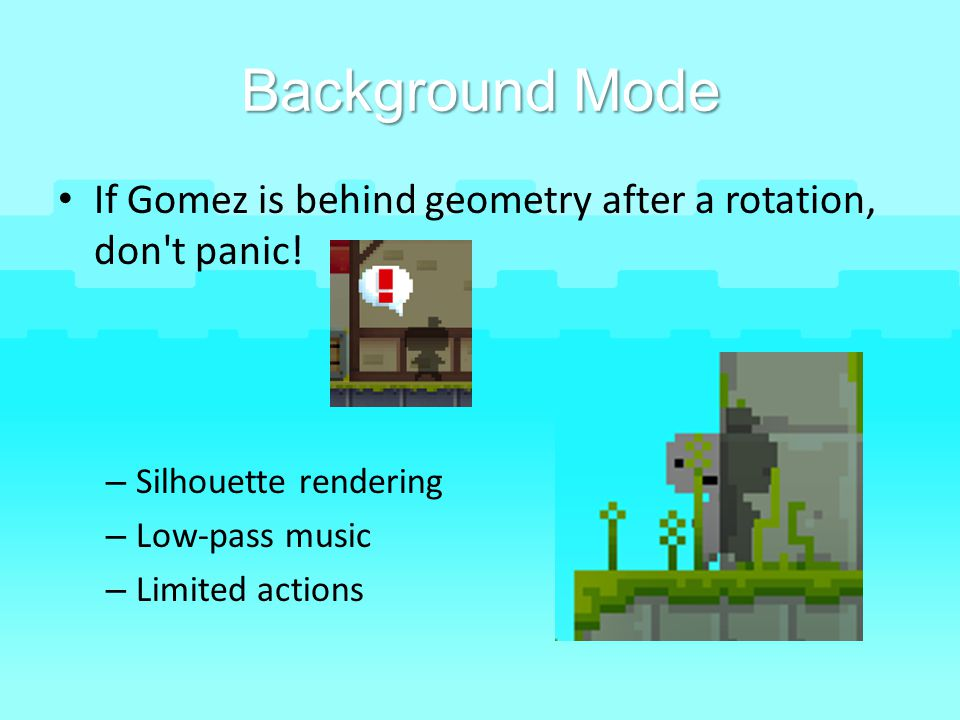 Background Mode If Gomez is behind geometry after a rotation, don t panic! Silhouette rendering. Low-pass music.