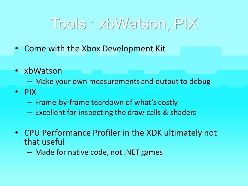 Tools : xbWatson, PIX Come with the Xbox Development Kit xbWatson PIX