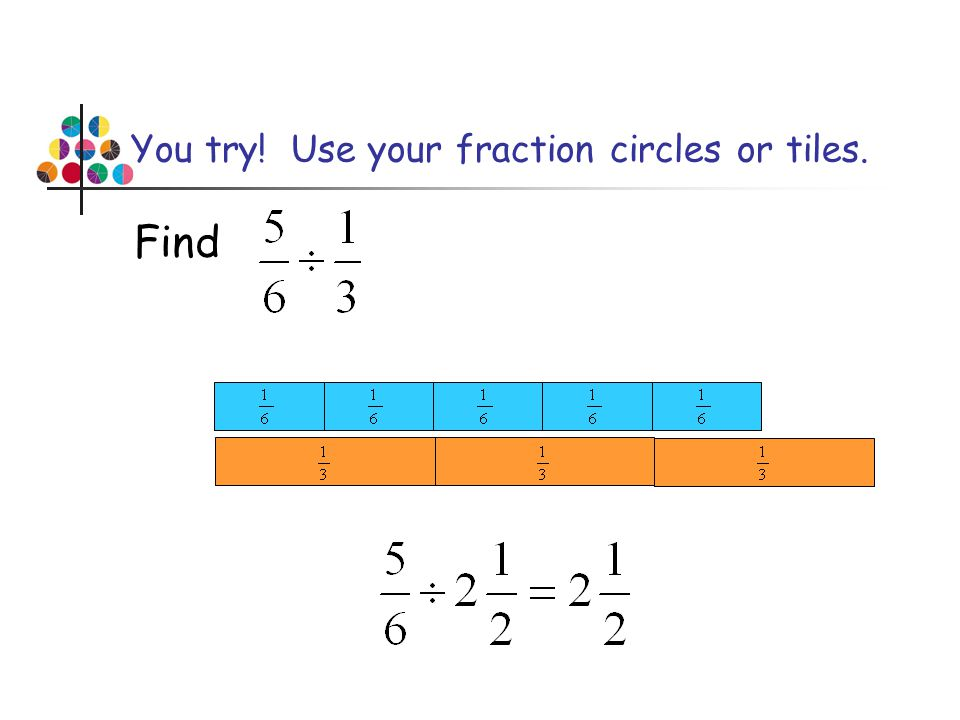 You try! Use your fraction circles or tiles.