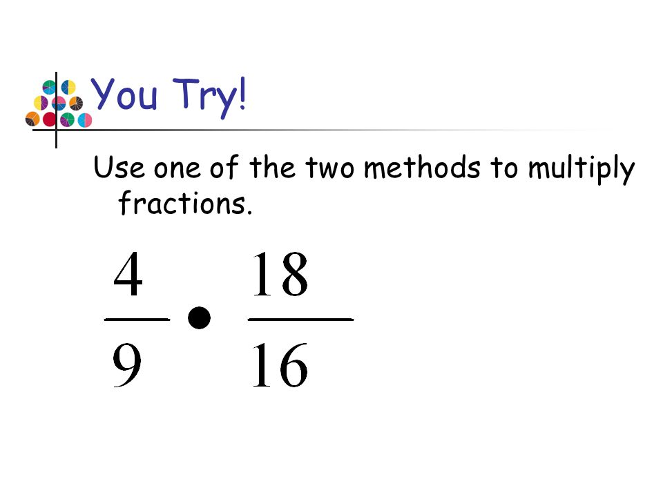 You Try! Use one of the two methods to multiply fractions.