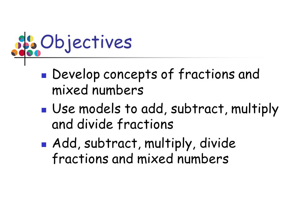Objectives Develop concepts of fractions and mixed numbers