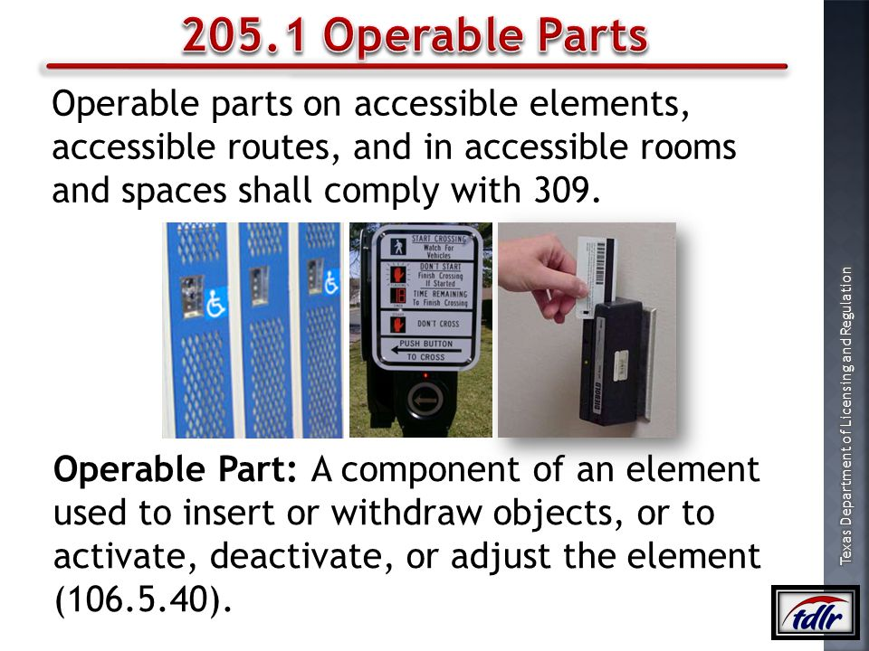 205.1 Operable Parts Operable parts on accessible elements, accessible routes, and in accessible rooms and spaces shall comply with 309.