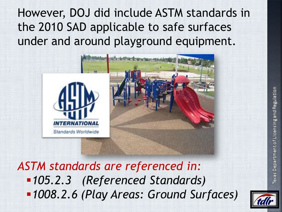 However, DOJ did include ASTM standards in the 2010 SAD applicable to safe surfaces under and around playground equipment.