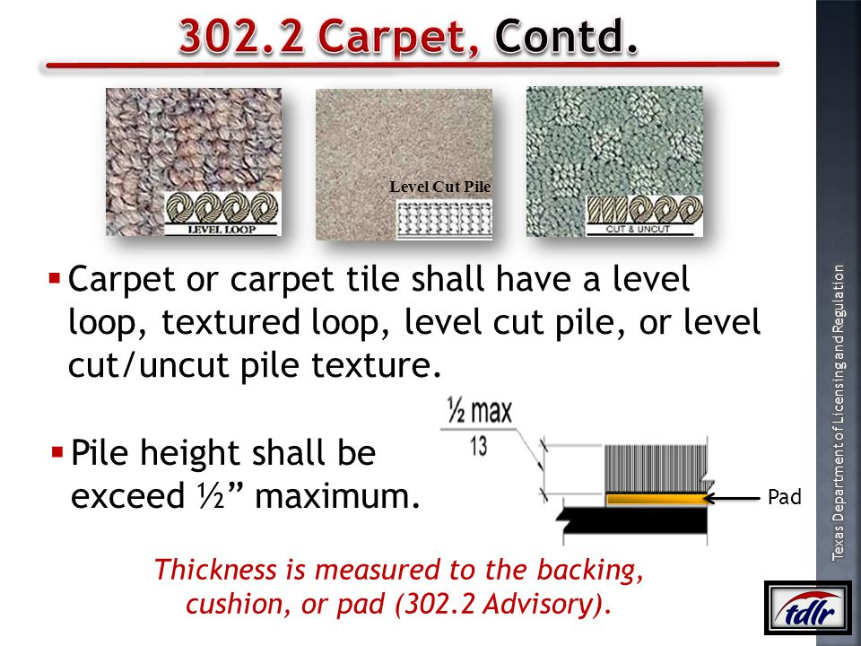 302.2 Carpet, Contd. Level Cut Pile. Carpet or carpet tile shall have a level loop, textured loop, level cut pile, or level cut/uncut pile texture.