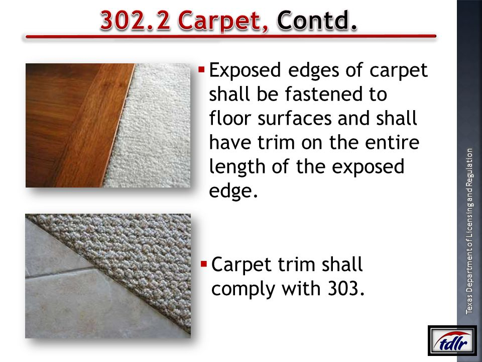 302.2 Carpet, Contd. Exposed edges of carpet shall be fastened to floor surfaces and shall have trim on the entire length of the exposed edge.