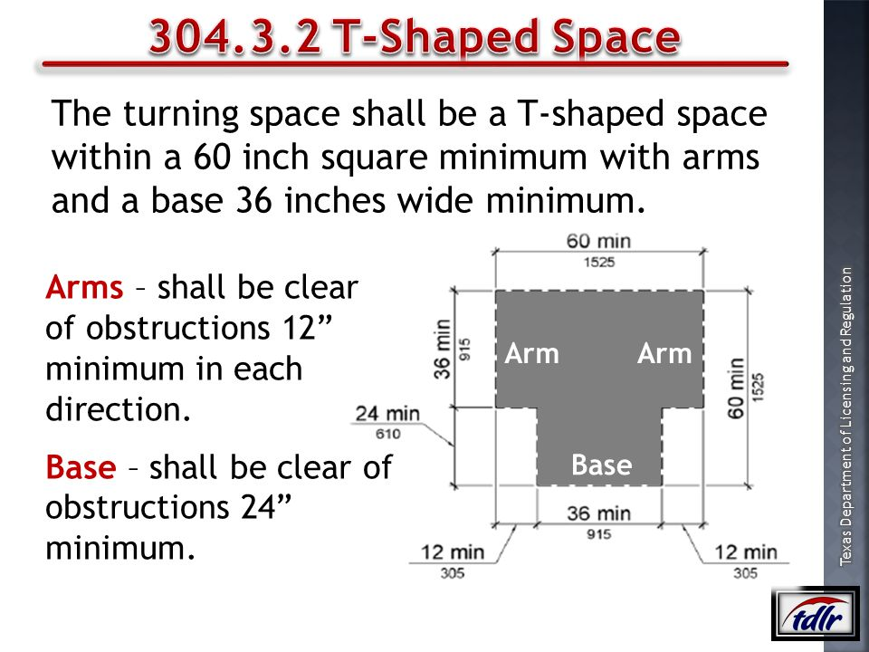 304.3.2 T-Shaped Space The turning space shall be a T-shaped space within a 60 inch square minimum with arms and a base 36 inches wide minimum.