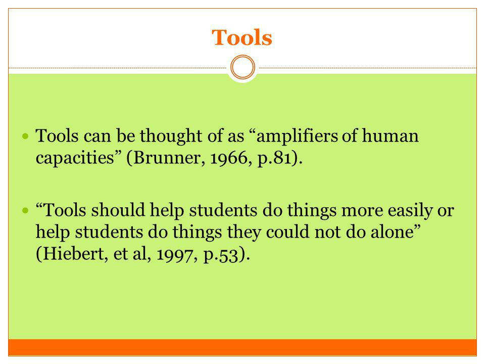 Tools Tools can be thought of as amplifiers of human capacities (Brunner, 1966, p.81).