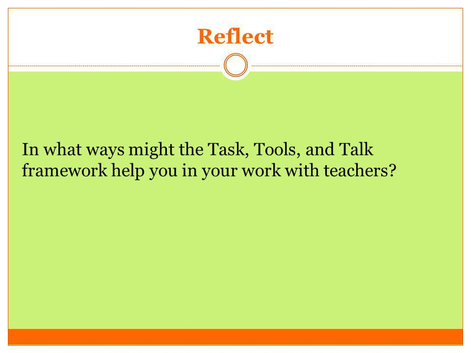 Reflect In what ways might the Task, Tools, and Talk framework help you in your work with teachers