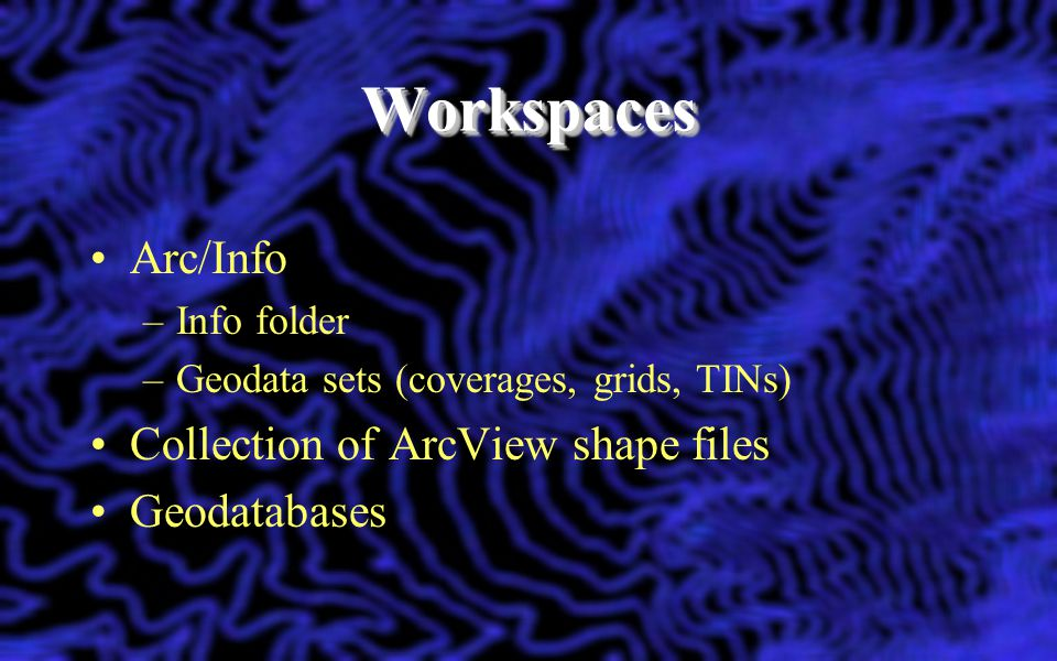 Workspaces Arc/Info Collection of ArcView shape files Geodatabases