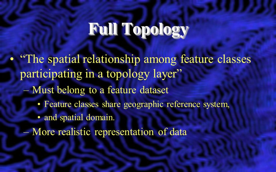 Full Topology The spatial relationship among feature classes participating in a topology layer Must belong to a feature dataset.