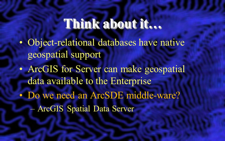 Think about it… Object-relational databases have native geospatial support. ArcGIS for Server can make geospatial data available to the Enterprise.