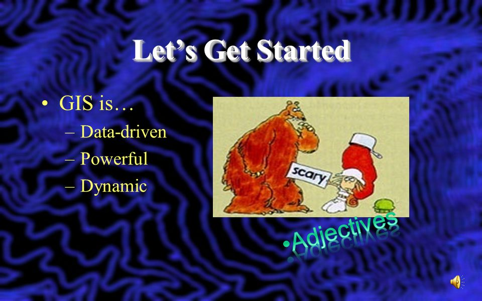 Let's Get Started Adjectives GIS is… Data-driven Powerful Dynamic