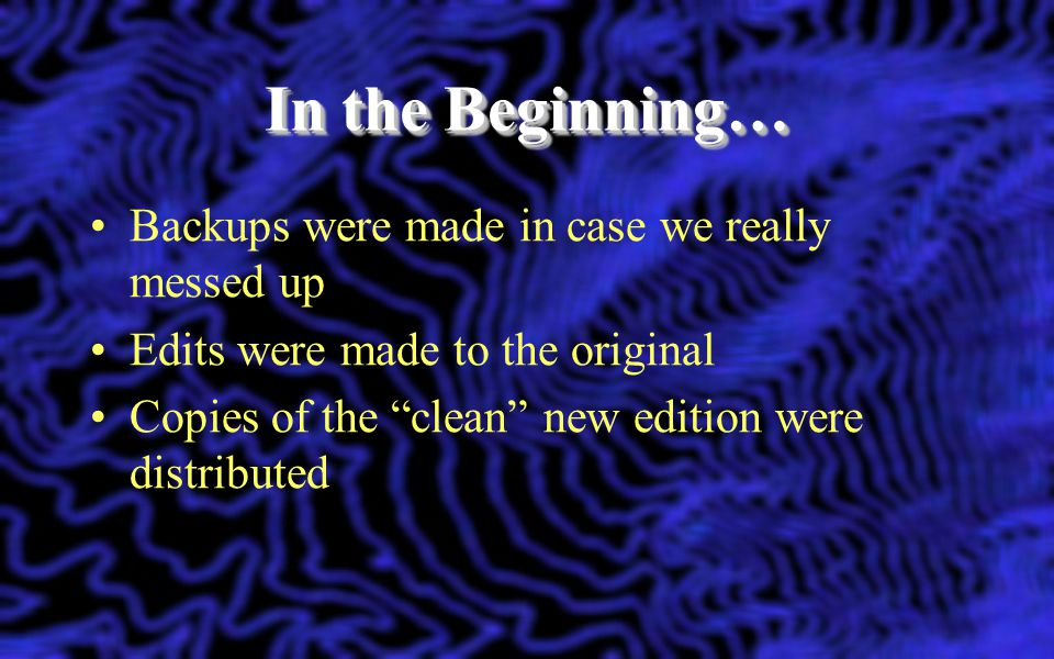 In the Beginning… Backups were made in case we really messed up