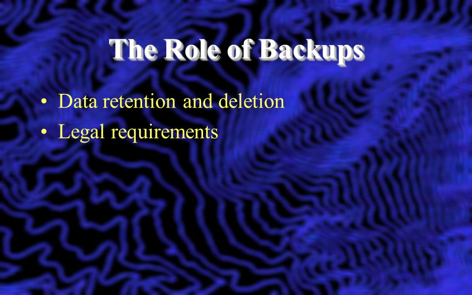 The Role of Backups Data retention and deletion Legal requirements