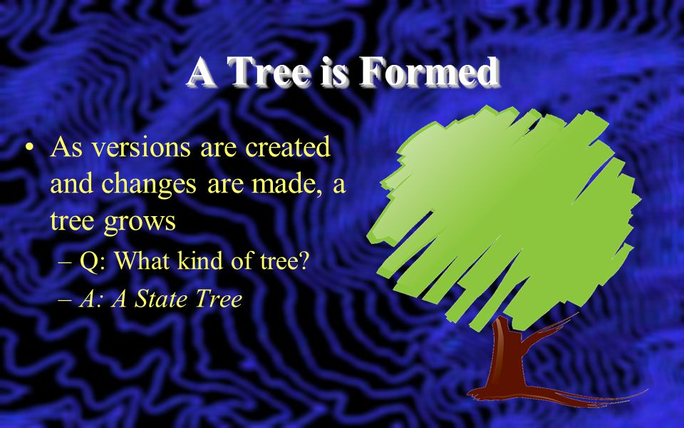 A Tree is Formed As versions are created and changes are made, a tree grows. Q: What kind of tree