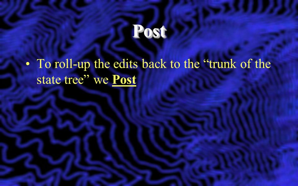 Post To roll-up the edits back to the trunk of the state tree we Post