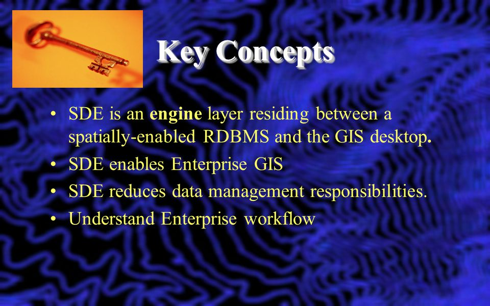 Key Concepts SDE is an engine layer residing between a spatially-enabled RDBMS and the GIS desktop.