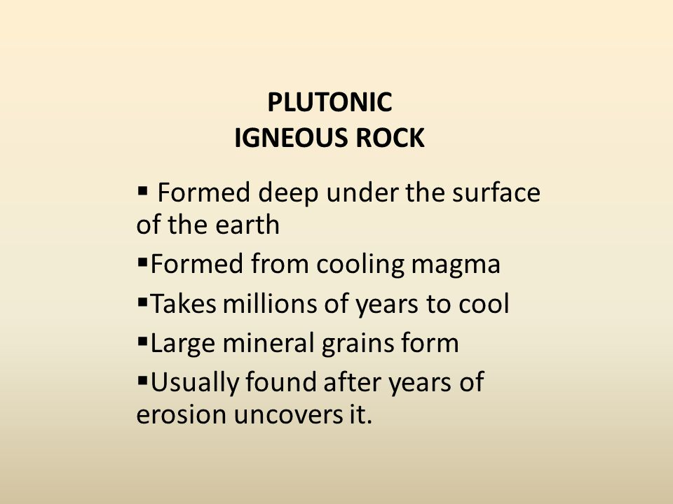 PLUTONIC IGNEOUS ROCK Formed deep under the surface of the earth. Formed from cooling magma. Takes millions of years to cool.