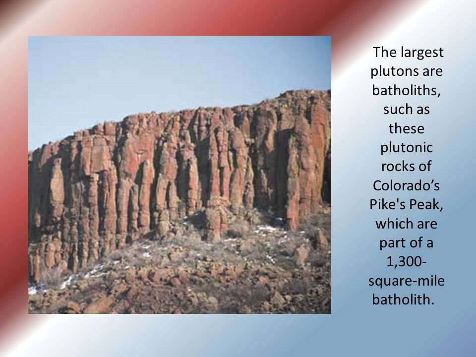 The largest plutons are batholiths, such as these plutonic rocks of Colorado's Pike s Peak, which are part of a 1,300-square-mile batholith.
