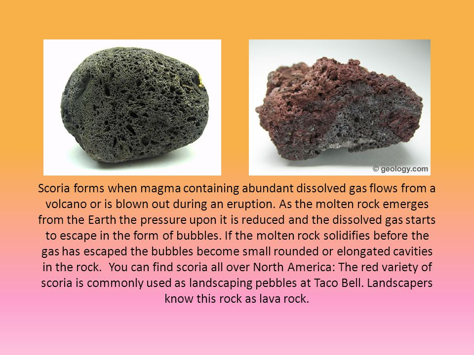 Scoria forms when magma containing abundant dissolved gas flows from a volcano or is blown out during an eruption.
