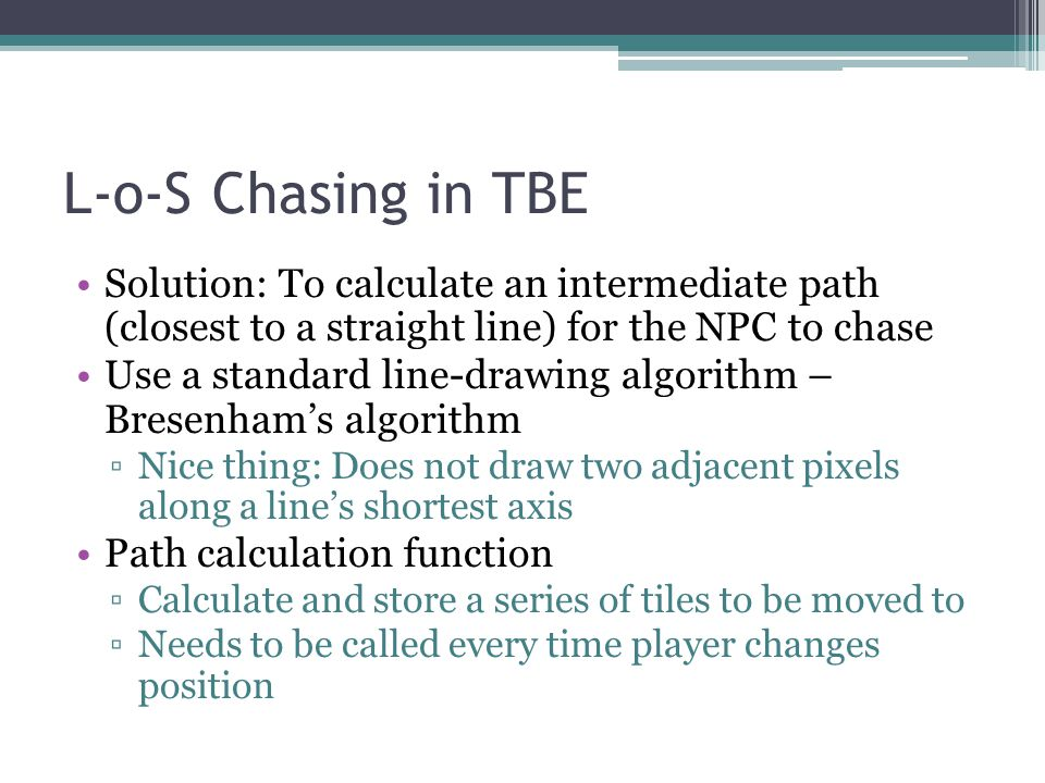 L-o-S Chasing in TBE Solution: To calculate an intermediate path (closest to a straight line) for the NPC to chase.