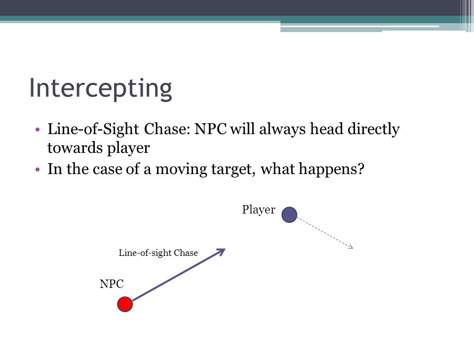 Intercepting Line-of-Sight Chase: NPC will always head directly towards player. In the case of a moving target, what happens