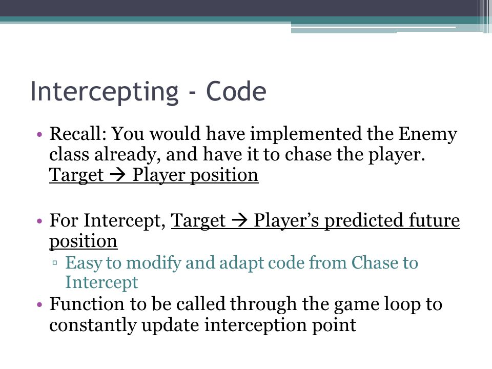 Intercepting - Code Recall: You would have implemented the Enemy class already, and have it to chase the player. Target  Player position.