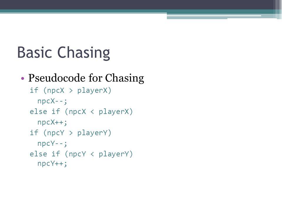 Basic Chasing Pseudocode for Chasing if (npcX > playerX) npcX--;