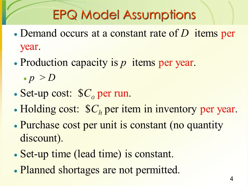 EPQ Model Assumptions Demand occurs at a constant rate of D items per year. Production capacity is p items per year.
