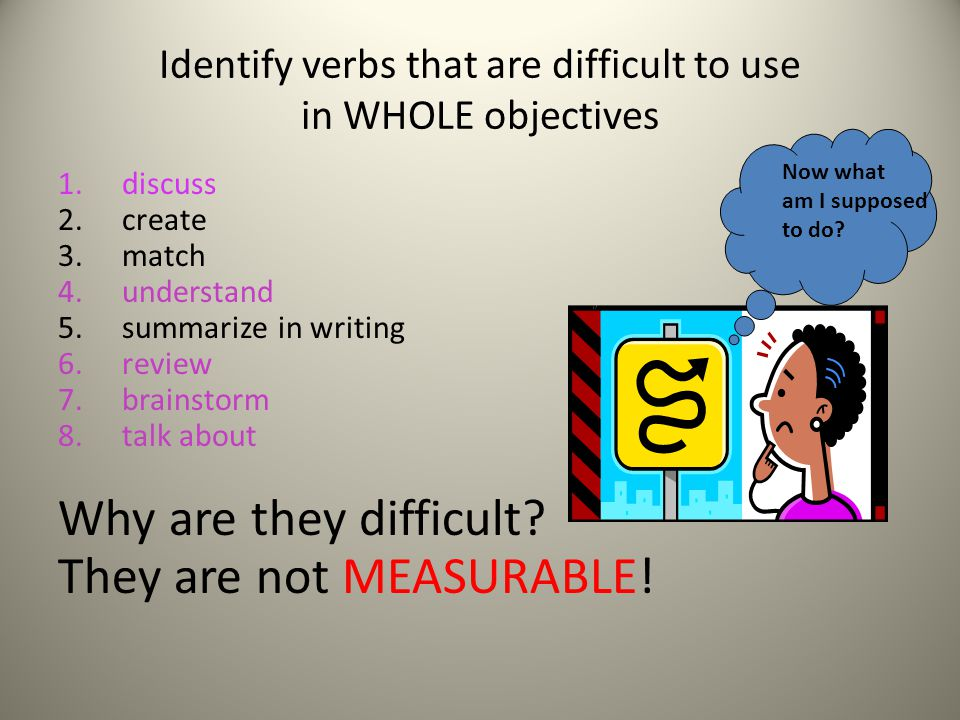 Identify verbs that are difficult to use in WHOLE objectives