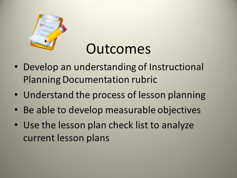 Outcomes Develop an understanding of Instructional Planning Documentation rubric. Understand the process of lesson planning.